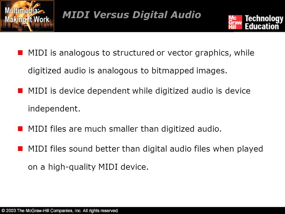 MIDI Versus Digital Audio MIDI is analogous to structured or vector graphics, while digitized audio is analogous to bitmapped images. MIDI is device d