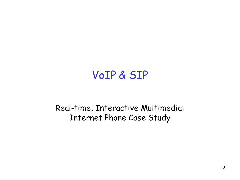 18 VoIP & SIP Real-time, Interactive Multimedia: Internet Phone Case Study