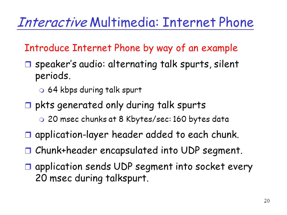 20 Interactive Multimedia: Internet Phone Introduce Internet Phone by way of an example r speaker's audio: alternating talk spurts, silent periods. m
