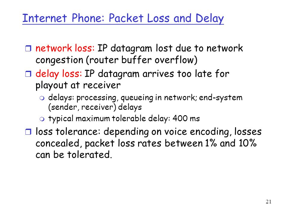 21 Internet Phone: Packet Loss and Delay r network loss: IP datagram lost due to network congestion (router buffer overflow) r delay loss: IP datagram