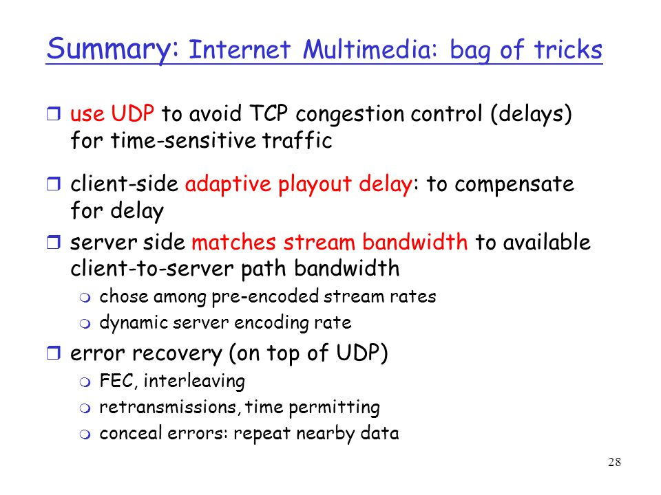 28 Summary: Internet Multimedia: bag of tricks r use UDP to avoid TCP congestion control (delays) for time-sensitive traffic r client-side adaptive pl