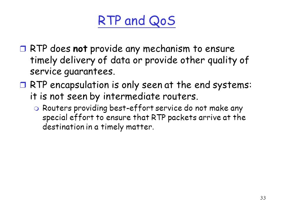 33 RTP and QoS r RTP does not provide any mechanism to ensure timely delivery of data or provide other quality of service guarantees. r RTP encapsulat