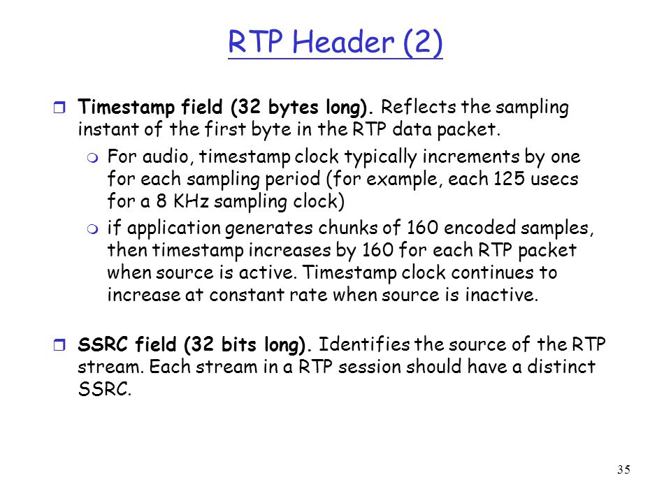 35 RTP Header (2) r Timestamp field (32 bytes long). Reflects the sampling instant of the first byte in the RTP data packet. m For audio, timestamp cl