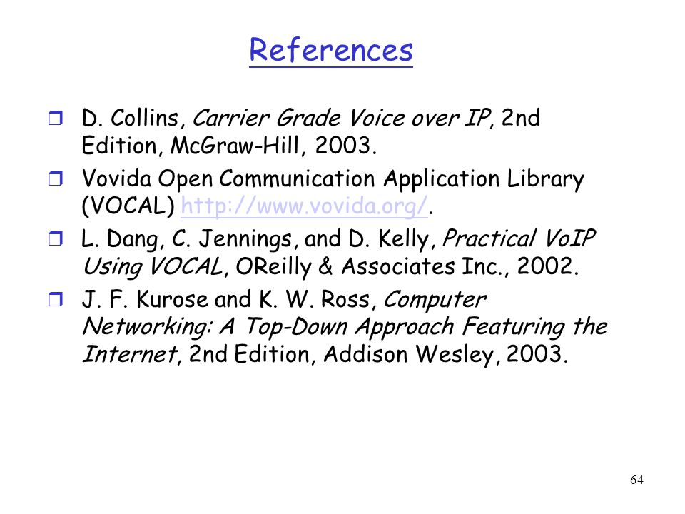 64 References r D. Collins, Carrier Grade Voice over IP, 2nd Edition, McGraw-Hill, 2003. r Vovida Open Communication Application Library (VOCAL) http: