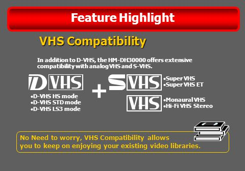 Feature Highlight No Need to worry, VHS Compatibility allows you to keep on enjoying your existing video libraries.