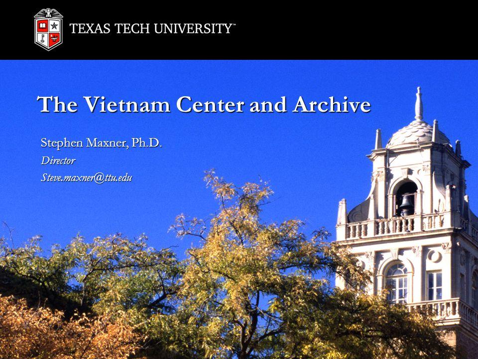 The Vietnam Center and Archive Stephen Maxner, Ph.D. DirectorSteve.maxner@ttu.edu