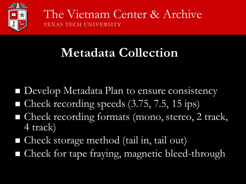 Develop Metadata Plan to ensure consistency Check recording speeds (3.75, 7.5, 15 ips) Check recording formats (mono, stereo, 2 track, 4 track) Check