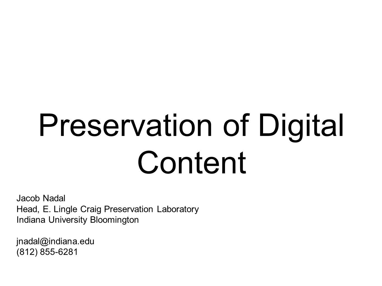 Preservation of Digital Content Jacob Nadal Head, E. Lingle Craig Preservation Laboratory Indiana University Bloomington jnadal@indiana.edu (812) 855-