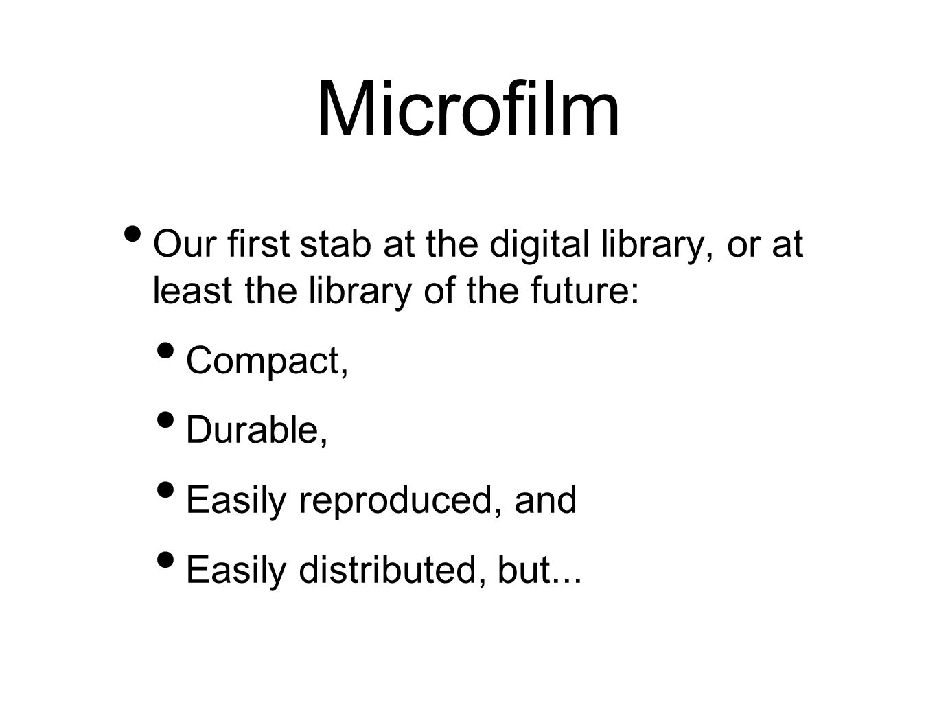 Microfilm Our first stab at the digital library, or at least the library of the future: Compact, Durable, Easily reproduced, and Easily distributed, b