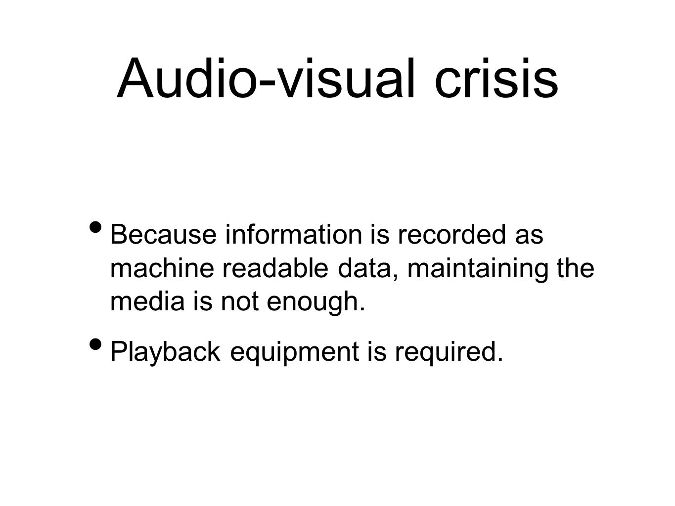 Audio-visual crisis Because information is recorded as machine readable data, maintaining the media is not enough.
