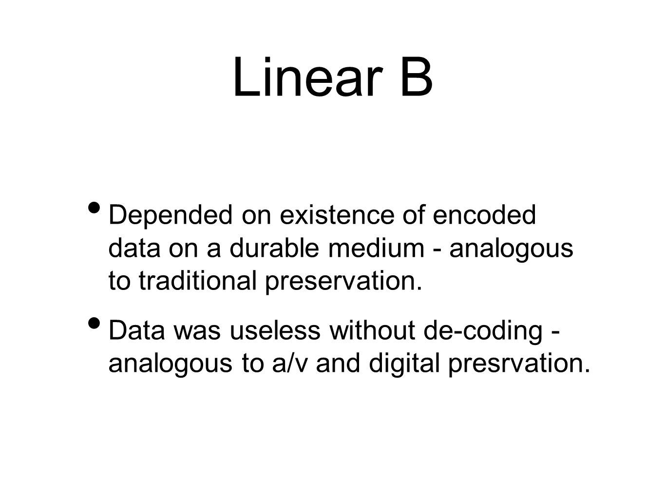 Linear B Depended on existence of encoded data on a durable medium - analogous to traditional preservation.