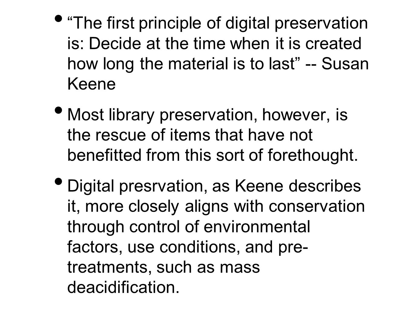 The first principle of digital preservation is: Decide at the time when it is created how long the material is to last -- Susan Keene Most library preservation, however, is the rescue of items that have not benefitted from this sort of forethought.