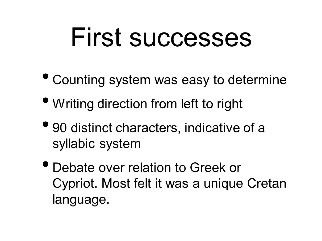 First successes Counting system was easy to determine Writing direction from left to right 90 distinct characters, indicative of a syllabic system Debate over relation to Greek or Cypriot.