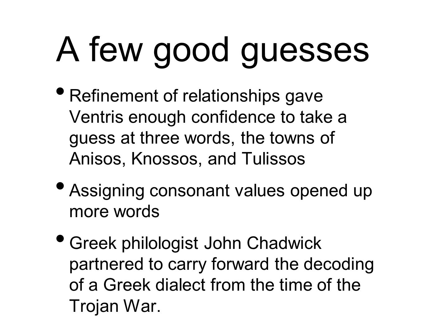 A few good guesses Refinement of relationships gave Ventris enough confidence to take a guess at three words, the towns of Anisos, Knossos, and Tulissos Assigning consonant values opened up more words Greek philologist John Chadwick partnered to carry forward the decoding of a Greek dialect from the time of the Trojan War.