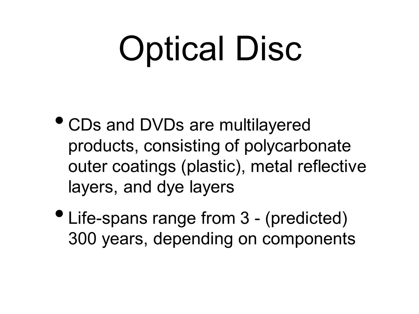 Optical Disc CDs and DVDs are multilayered products, consisting of polycarbonate outer coatings (plastic), metal reflective layers, and dye layers Life-spans range from 3 - (predicted) 300 years, depending on components