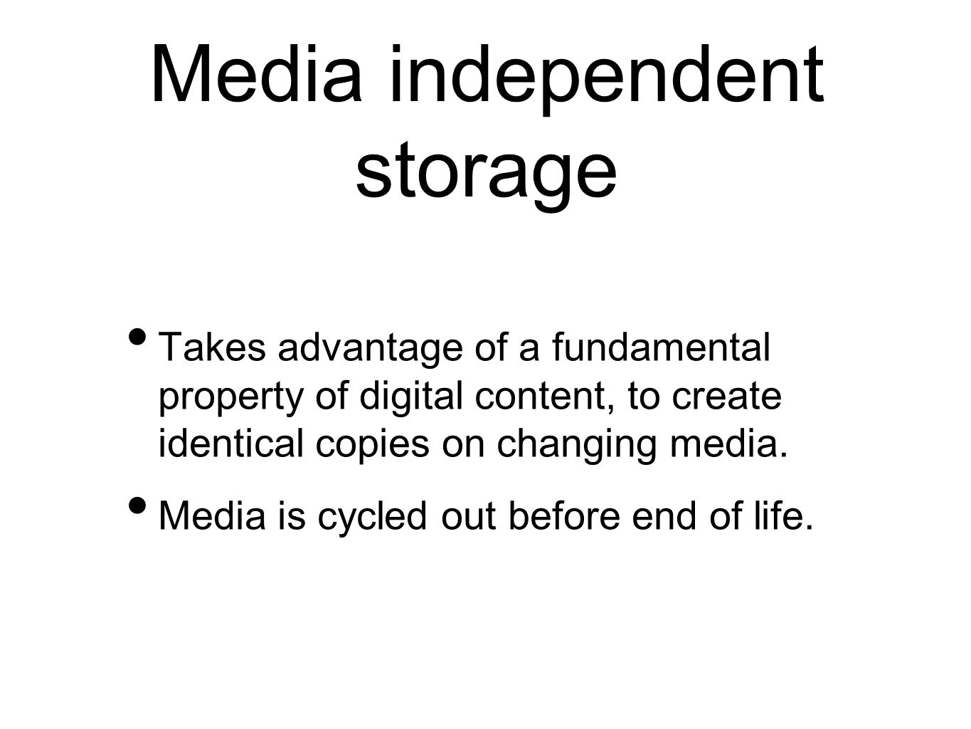 Media independent storage Takes advantage of a fundamental property of digital content, to create identical copies on changing media.