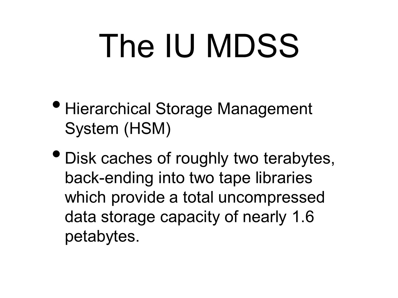 The IU MDSS Hierarchical Storage Management System (HSM) Disk caches of roughly two terabytes, back-ending into two tape libraries which provide a total uncompressed data storage capacity of nearly 1.6 petabytes.