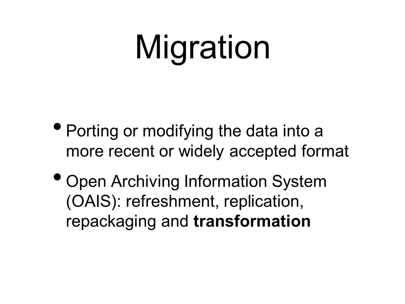 Migration Porting or modifying the data into a more recent or widely accepted format Open Archiving Information System (OAIS): refreshment, replication, repackaging and transformation