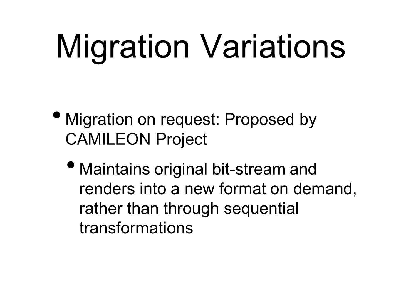 Migration Variations Migration on request: Proposed by CAMILEON Project Maintains original bit-stream and renders into a new format on demand, rather than through sequential transformations