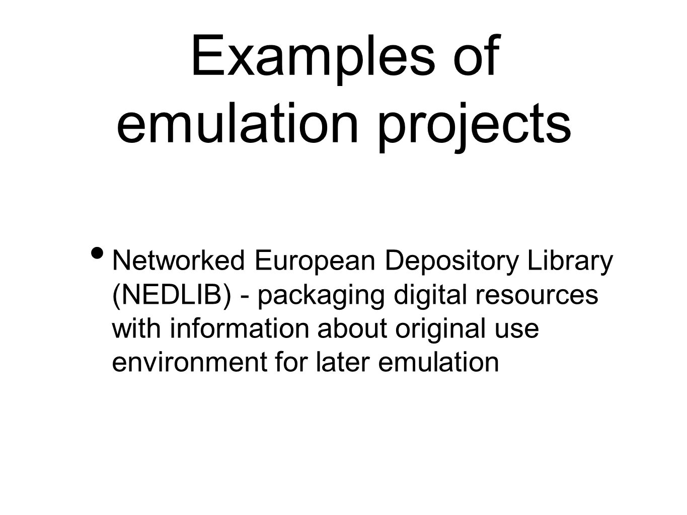 Examples of emulation projects Networked European Depository Library (NEDLIB) - packaging digital resources with information about original use environment for later emulation