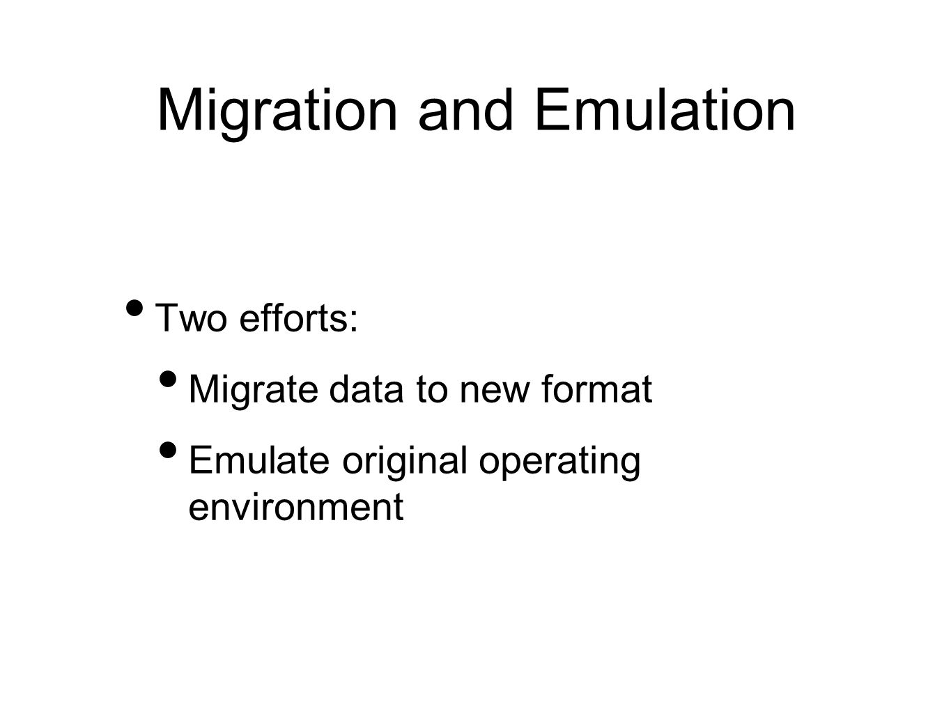 Migration and Emulation Two efforts: Migrate data to new format Emulate original operating environment