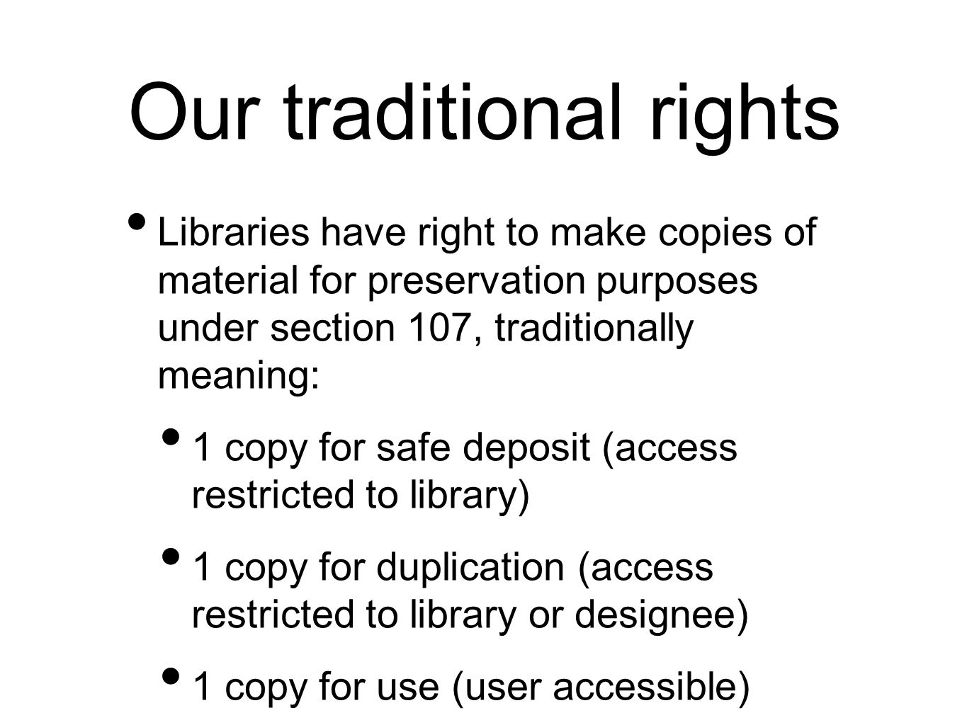 Our traditional rights Libraries have right to make copies of material for preservation purposes under section 107, traditionally meaning: 1 copy for safe deposit (access restricted to library) 1 copy for duplication (access restricted to library or designee) 1 copy for use (user accessible)