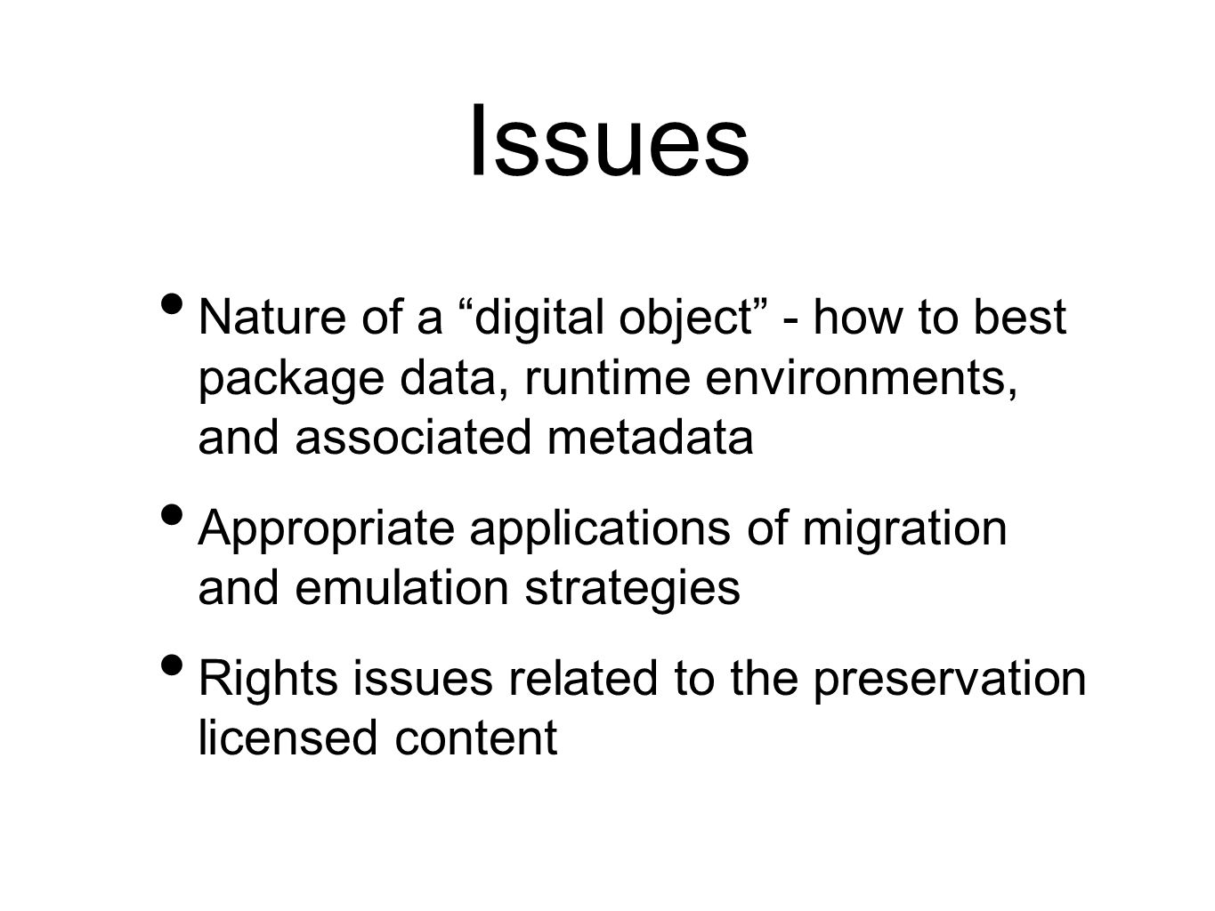 Issues Nature of a digital object - how to best package data, runtime environments, and associated metadata Appropriate applications of migration and emulation strategies Rights issues related to the preservation licensed content