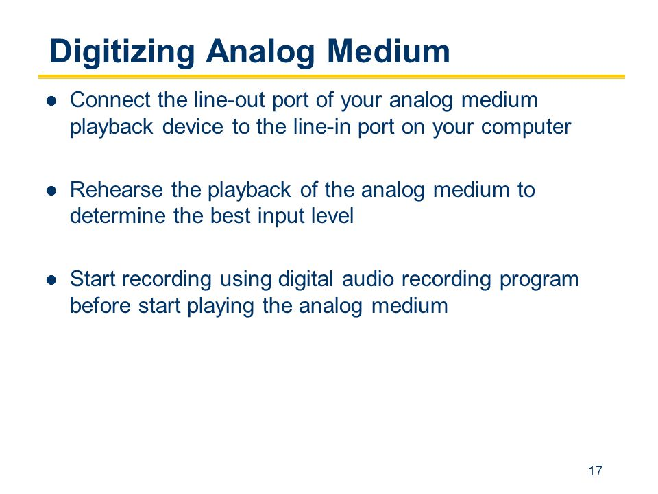 17 Digitizing Analog Medium Connect the line-out port of your analog medium playback device to the line-in port on your computer Rehearse the playback of the analog medium to determine the best input level Start recording using digital audio recording program before start playing the analog medium
