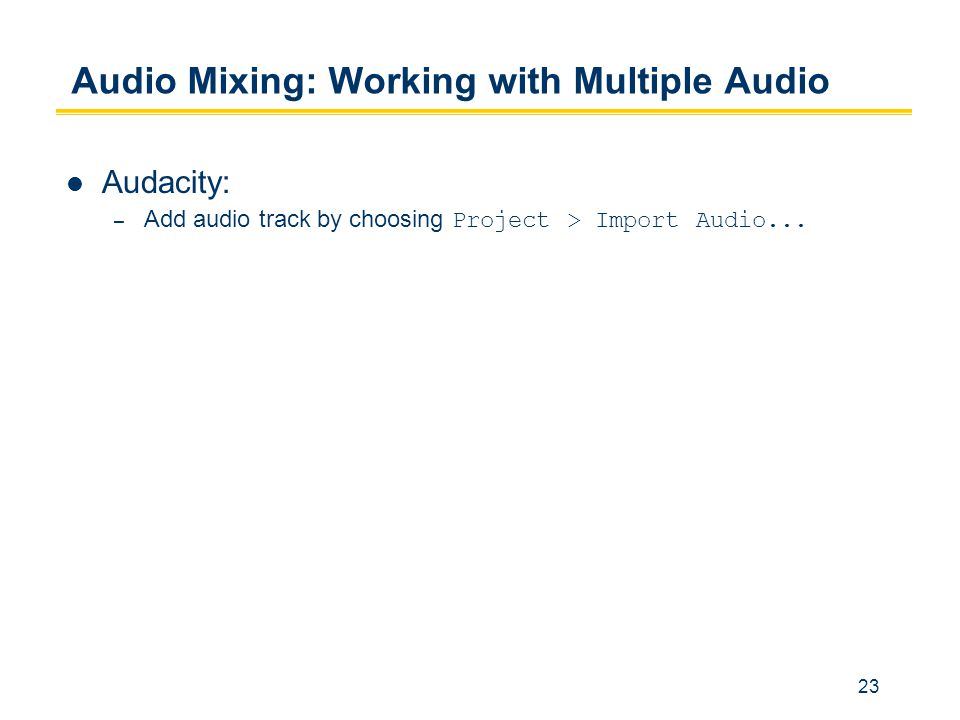 23 Audio Mixing: Working with Multiple Audio Audacity: – Add audio track by choosing Project > Import Audio...