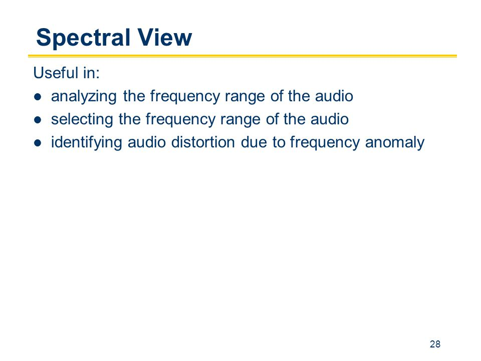 28 Spectral View Useful in: analyzing the frequency range of the audio selecting the frequency range of the audio identifying audio distortion due to frequency anomaly