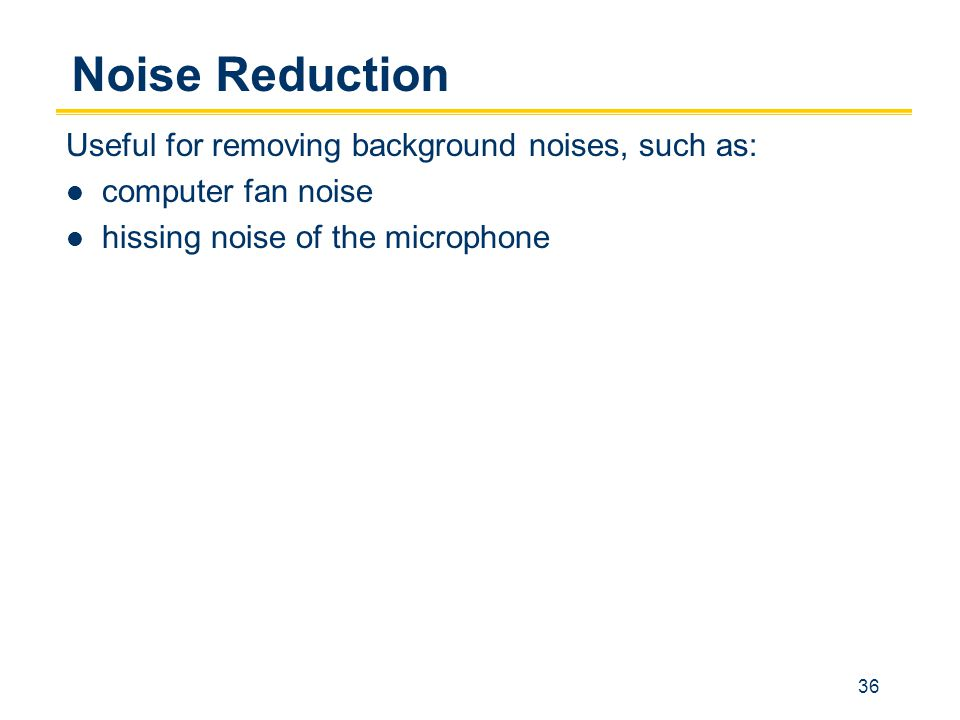 36 Noise Reduction Useful for removing background noises, such as: computer fan noise hissing noise of the microphone