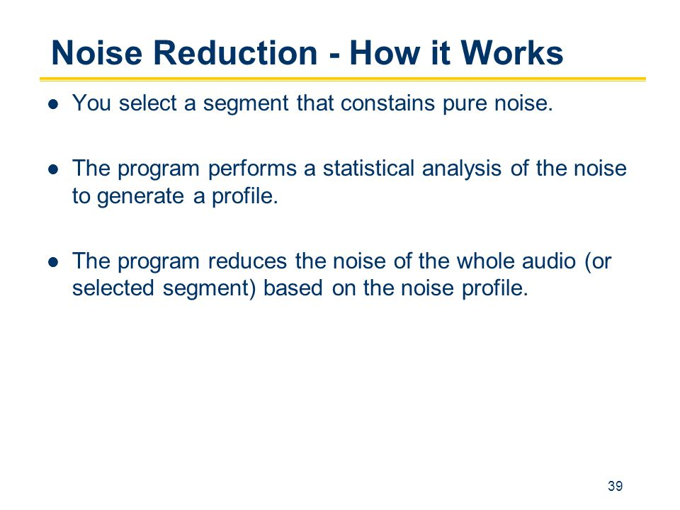 39 Noise Reduction - How it Works You select a segment that constains pure noise.