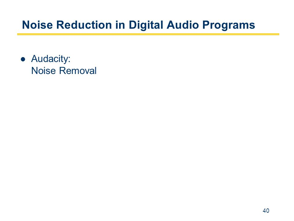 40 Noise Reduction in Digital Audio Programs Audacity: Noise Removal
