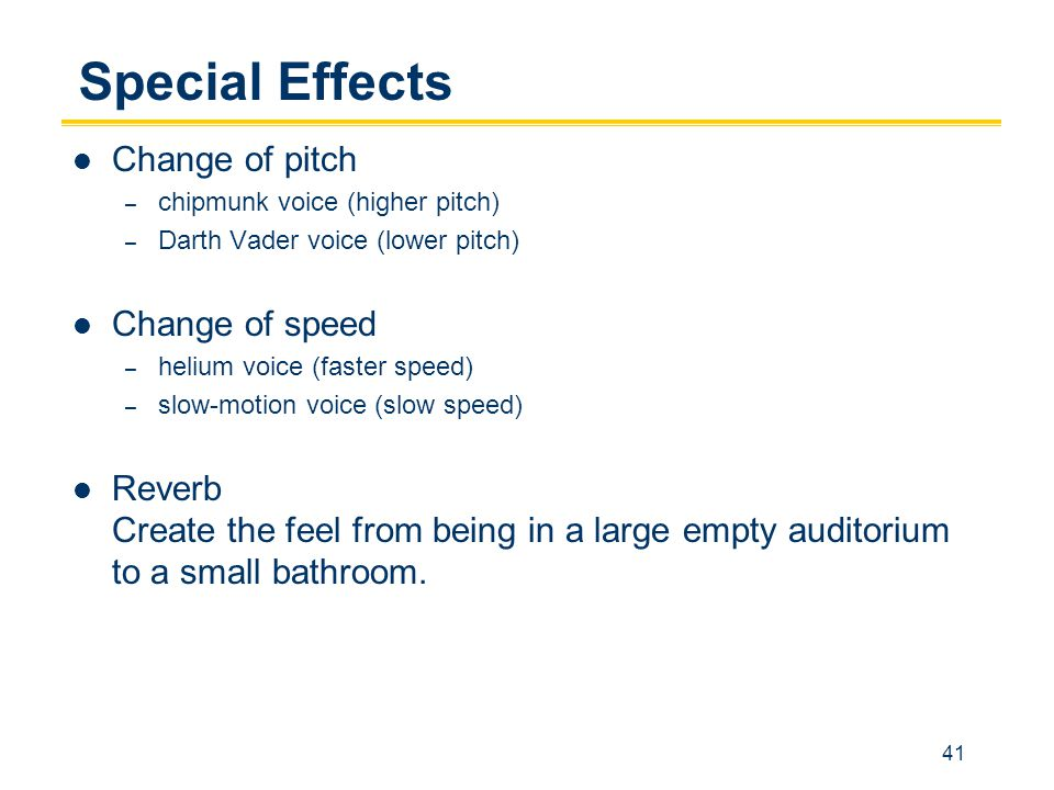41 Special Effects Change of pitch – chipmunk voice (higher pitch) – Darth Vader voice (lower pitch) Change of speed – helium voice (faster speed) – slow-motion voice (slow speed) Reverb Create the feel from being in a large empty auditorium to a small bathroom.