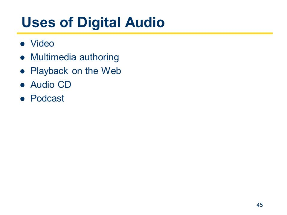 45 Uses of Digital Audio Video Multimedia authoring Playback on the Web Audio CD Podcast