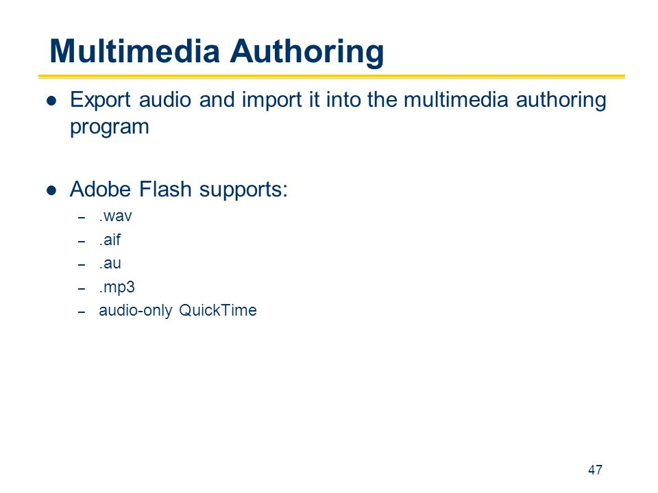 47 Multimedia Authoring Export audio and import it into the multimedia authoring program Adobe Flash supports: –.wav –.aif –.au –.mp3 – audio-only QuickTime