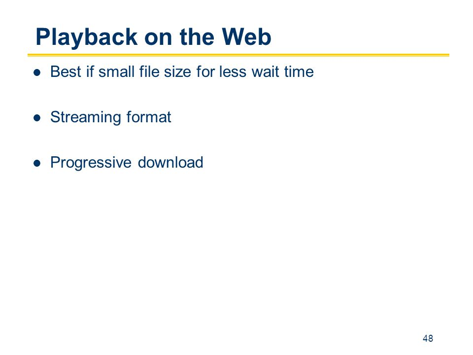 48 Playback on the Web Best if small file size for less wait time Streaming format Progressive download