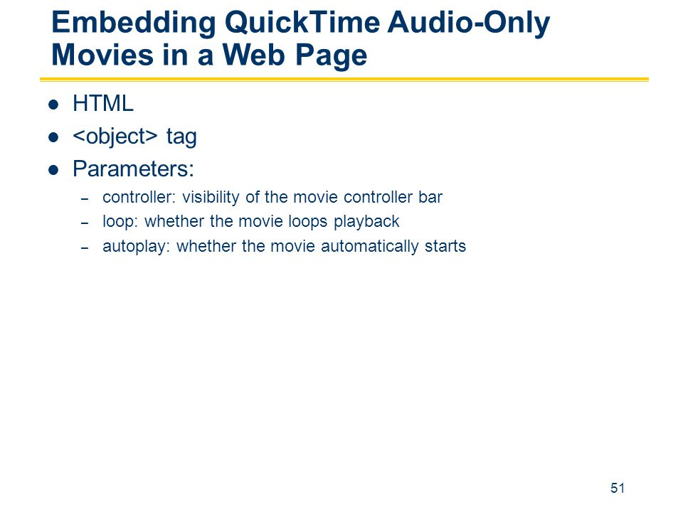 51 Embedding QuickTime Audio-Only Movies in a Web Page HTML tag Parameters: – controller: visibility of the movie controller bar – loop: whether the movie loops playback – autoplay: whether the movie automatically starts