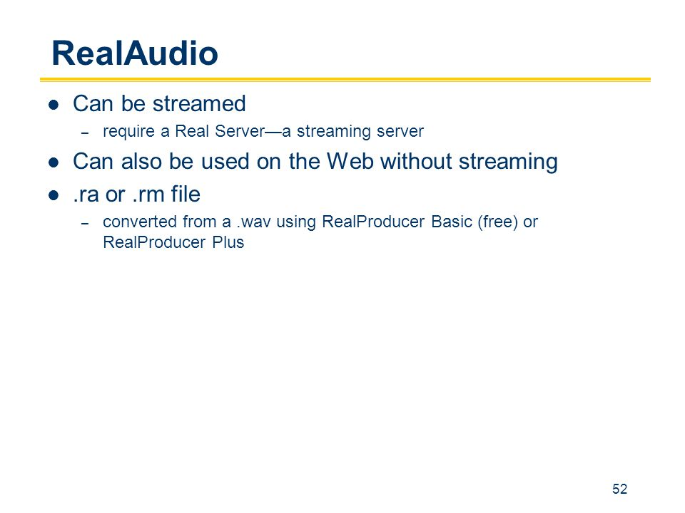52 RealAudio Can be streamed – require a Real Server—a streaming server Can also be used on the Web without streaming.ra or.rm file – converted from a.wav using RealProducer Basic (free) or RealProducer Plus