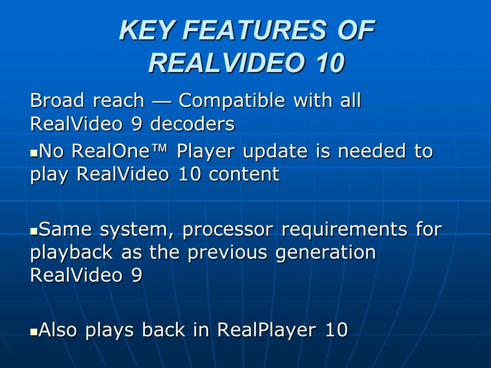 KEY FEATURES OF REALVIDEO 10 Broad reach — Compatible with all RealVideo 9 decoders No RealOne ™ Player update is needed to play RealVideo 10 content No RealOne ™ Player update is needed to play RealVideo 10 content Same system, processor requirements for playback as the previous generation RealVideo 9 Same system, processor requirements for playback as the previous generation RealVideo 9 Also plays back in RealPlayer 10 Also plays back in RealPlayer 10