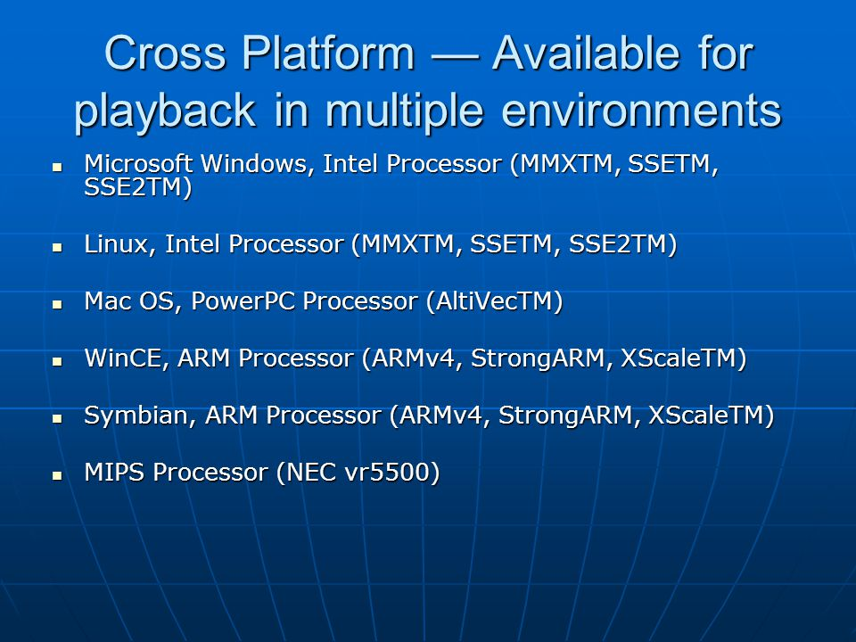 Cross Platform — Available for playback in multiple environments Microsoft Windows, Intel Processor (MMXTM, SSETM, SSE2TM) Microsoft Windows, Intel Processor (MMXTM, SSETM, SSE2TM) Linux, Intel Processor (MMXTM, SSETM, SSE2TM) Linux, Intel Processor (MMXTM, SSETM, SSE2TM) Mac OS, PowerPC Processor (AltiVecTM) Mac OS, PowerPC Processor (AltiVecTM) WinCE, ARM Processor (ARMv4, StrongARM, XScaleTM) WinCE, ARM Processor (ARMv4, StrongARM, XScaleTM) Symbian, ARM Processor (ARMv4, StrongARM, XScaleTM) Symbian, ARM Processor (ARMv4, StrongARM, XScaleTM) MIPS Processor (NEC vr5500) MIPS Processor (NEC vr5500)