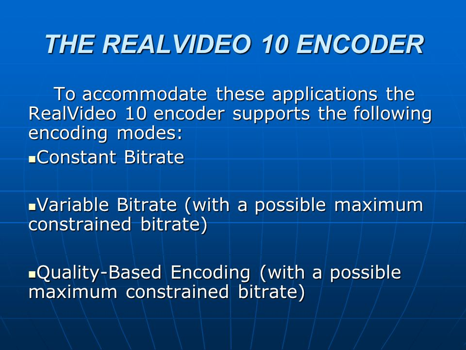 THE REALVIDEO 10 ENCODER To accommodate these applications the RealVideo 10 encoder supports the following encoding modes: To accommodate these applications the RealVideo 10 encoder supports the following encoding modes: Constant Bitrate Constant Bitrate Variable Bitrate (with a possible maximum constrained bitrate) Variable Bitrate (with a possible maximum constrained bitrate) Quality-Based Encoding (with a possible maximum constrained bitrate) Quality-Based Encoding (with a possible maximum constrained bitrate)