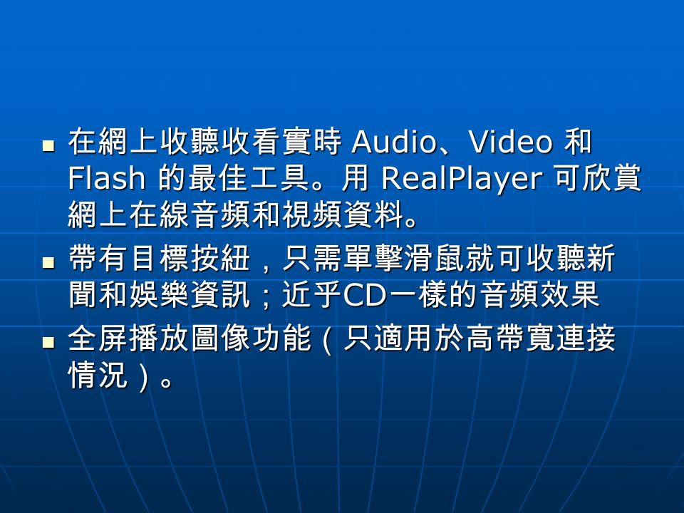 在網上收聽收看實時 Audio 、 Video 和 Flash 的最佳工具。用 RealPlayer 可欣賞 網上在線音頻和視頻資料。 在網上收聽收看實時 Audio 、 Video 和 Flash 的最佳工具。用 RealPlayer 可欣賞 網上在線音頻和視頻資料。 帶有目標按紐,只需單擊滑鼠就可收聽新 聞和娛樂資訊;近乎 CD 一樣的音頻效果 帶有目標按紐,只需單擊滑鼠就可收聽新 聞和娛樂資訊;近乎 CD 一樣的音頻效果 全屏播放圖像功能(只適用於高帶寬連接 情況)。 全屏播放圖像功能(只適用於高帶寬連接 情況)。