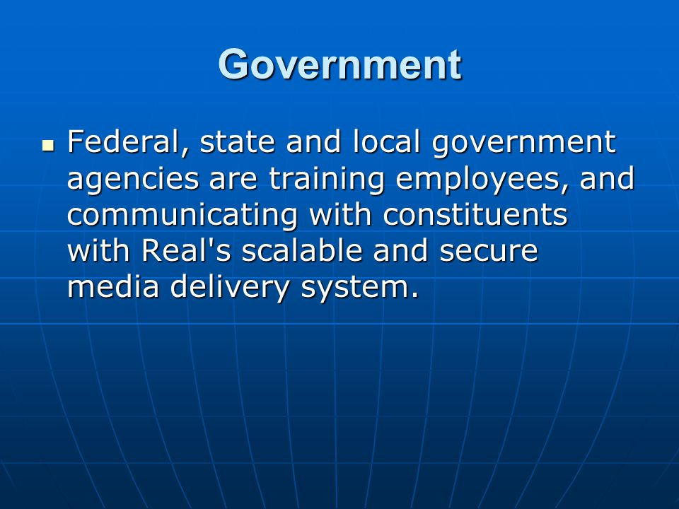 Government Federal, state and local government agencies are training employees, and communicating with constituents with Real s scalable and secure media delivery system.
