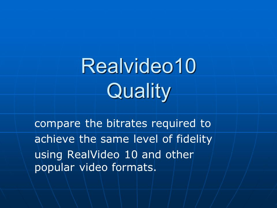 Realvideo10 Quality compare the bitrates required to achieve the same level of fidelity using RealVideo 10 and other popular video formats.