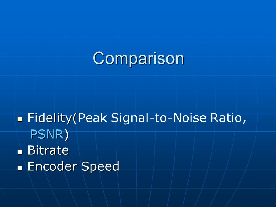 Comparison Fidelity( Fidelity(Peak Signal-to-Noise Ratio, PSNR) PSNR) Bitrate Bitrate Encoder Speed Encoder Speed
