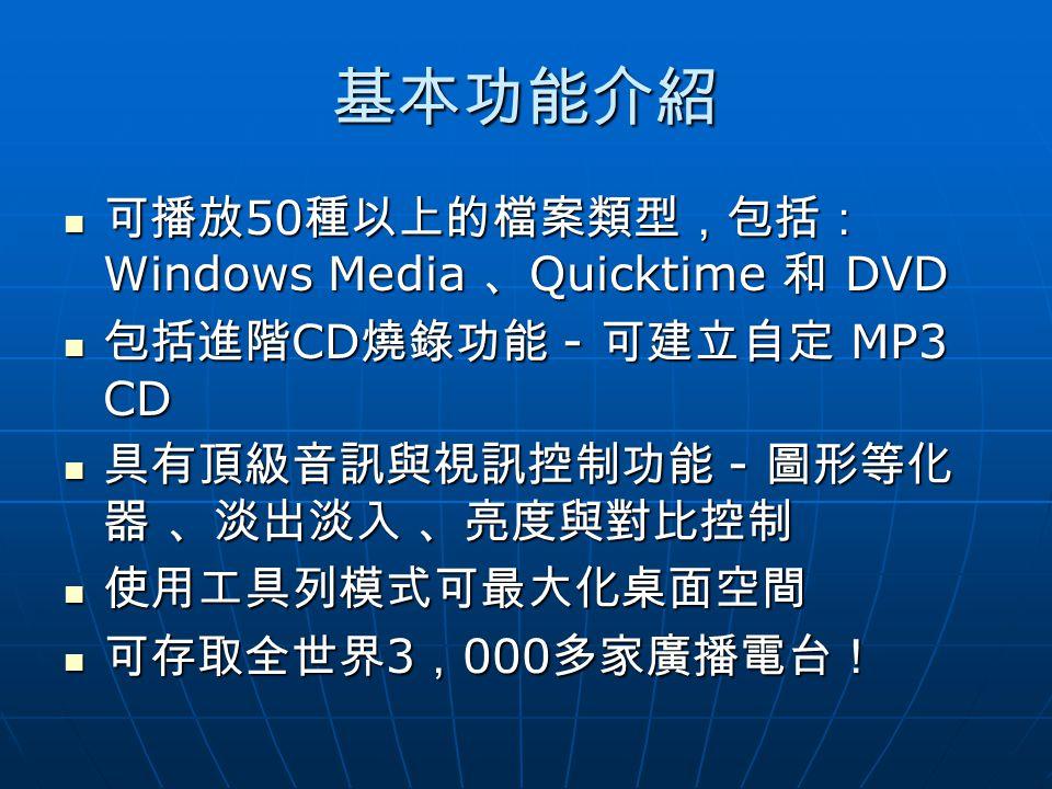 基本功能介紹 可播放 50 種以上的檔案類型,包括: Windows Media 、 Quicktime 和 DVD 可播放 50 種以上的檔案類型,包括: Windows Media 、 Quicktime 和 DVD 包括進階 CD 燒錄功能 - 可建立自定 MP3 CD 包括進階 CD 燒錄功能 - 可建立自定 MP3 CD 具有頂級音訊與視訊控制功能 - 圖形等化 器 、淡出淡入 、亮度與對比控制 具有頂級音訊與視訊控制功能 - 圖形等化 器 、淡出淡入 、亮度與對比控制 使用工具列模式可最大化桌面空間 使用工具列模式可最大化桌面空間 可存取全世界 3 , 000 多家廣播電台! 可存取全世界 3 , 000 多家廣播電台!