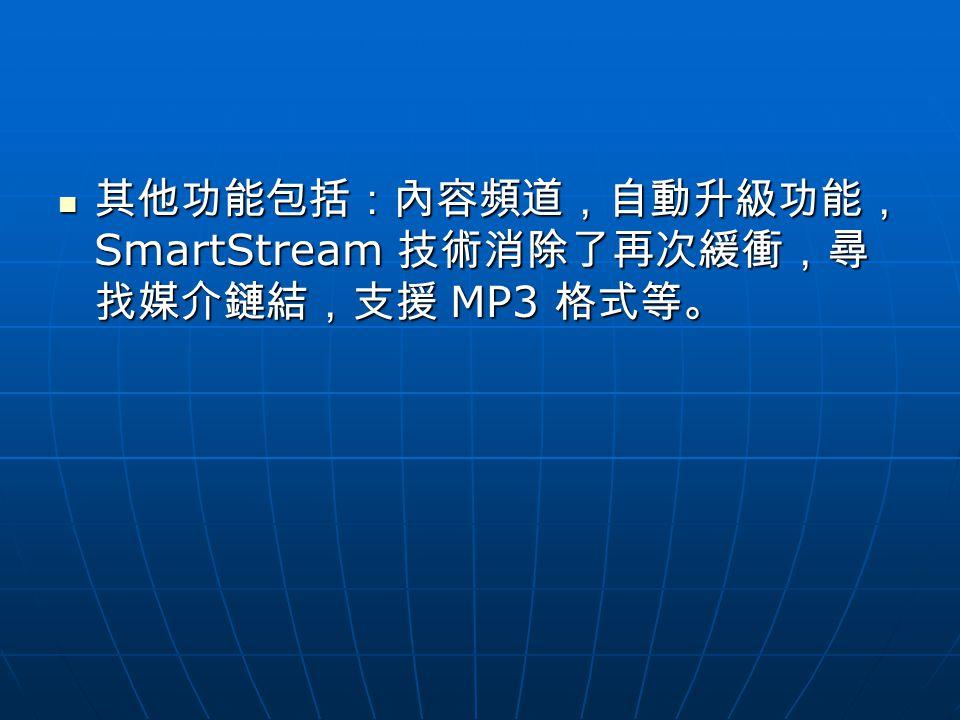 其他功能包括:內容頻道,自動升級功能, SmartStream 技術消除了再次緩衝,尋 找媒介鏈結,支援 MP3 格式等。 其他功能包括:內容頻道,自動升級功能, SmartStream 技術消除了再次緩衝,尋 找媒介鏈結,支援 MP3 格式等。