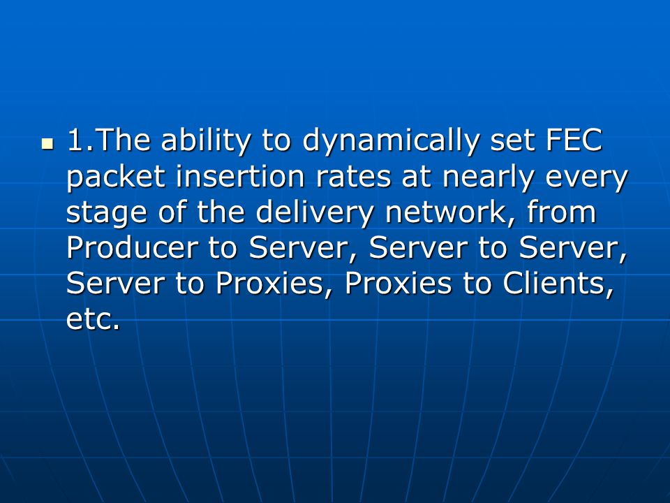 1.The ability to dynamically set FEC packet insertion rates at nearly every stage of the delivery network, from Producer to Server, Server to Server, Server to Proxies, Proxies to Clients, etc.