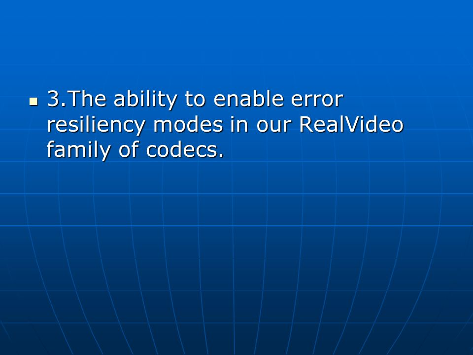 3.The ability to enable error resiliency modes in our RealVideo family of codecs.